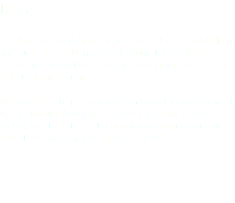 Lehre Jörg Remy war federführend als Studiengangsleiter an Entwicklung und Aufbau des Studiengangs Audiodesign (B.A.) an der SRH Hochschule der populären Künste in Berlin beteiligt. Seit 2012 hat er dort eine Professur inne. As the leader of the program, Jörg Remy played an essential part in the creation and development of the bachelor degree course Audiodesign (B.A.) at the SRH Hochschule der populären Künste in Berlin. He has been appointed professor in 2012.
